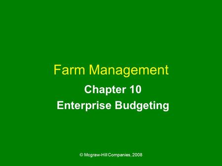 © Mcgraw-Hill Companies, 2008 Farm Management Chapter 10 Enterprise Budgeting.