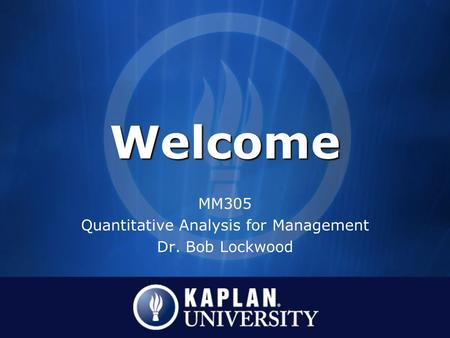 WelcomeWelcome MM305 Quantitative Analysis for Management Dr. Bob Lockwood.