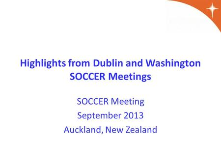 Highlights from Dublin and Washington SOCCER Meetings SOCCER Meeting September 2013 Auckland, New Zealand.