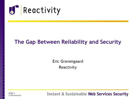 Slide 1 © 2004 Reactivity The Gap Between Reliability and Security Eric Gravengaard Reactivity.