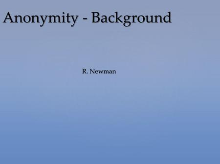 R. Newman Anonymity - Background. Defining anonymity Defining anonymity Need for anonymity Need for anonymity Defining privacy Defining privacy Threats.
