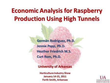 Economic Analysis for Raspberry Production Using High Tunnels Germán Rodríguez, Ph.D. Jennie Popp, Ph.D. Heather Friedrich M.S. Curt Rom, Ph.D. Horticulture.