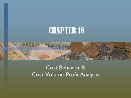CHAPTER 18 Cost Behavior & Cost-Volume-Profit Analysis.