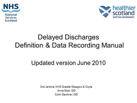 Delayed Discharges Definition & Data Recording Manual Updated version June 2010 Dot Jardine, NHS Greater Glasgow & Clyde Anne Stott, ISD Colin Gardiner,