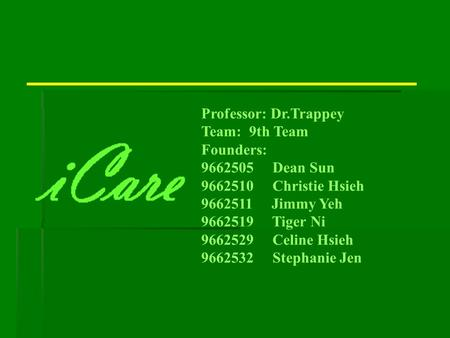 Professor: Dr.Trappey Team: 9th Team Founders: 9662505 Dean Sun 9662510 Christie Hsieh 9662511 Jimmy Yeh 9662519 Tiger Ni 9662529 Celine Hsieh 9662532.