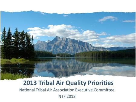 2013 Tribal Air Quality Priorities National Tribal Air Association Executive Committee NTF 2013.