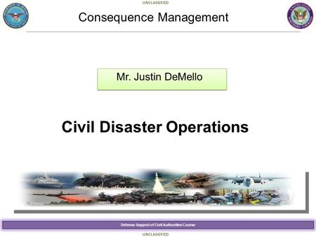 Defense Support of Civil Authorities Course UNCLASSIFIED Civil Disaster Operations Mr. Justin DeMello Consequence Management.