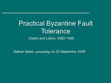 Practical Byzantine Fault Tolerance Castro and Liskov, OSDI 1999 Nathan Baker, presenting on 23 September 2005.