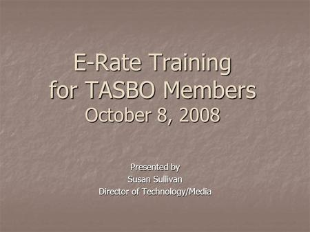 E-Rate Training for TASBO Members October 8, 2008 Presented by Susan Sullivan Director of Technology/Media.