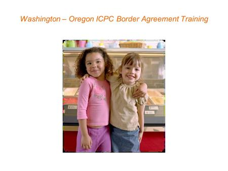 Washington – Oregon ICPC Border Agreement Training.