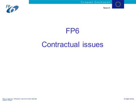 RTD-A.3 Legal Unit - Participation rules and contracts 2002-2006 ROME 01-12-20021 Not legally binding FP6 Contractual issues.