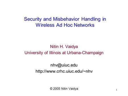 1 Security <strong>and</strong> Misbehavior Handling in Wireless Ad Hoc Networks Nitin H. Vaidya University of Illinois at Urbana-Champaign