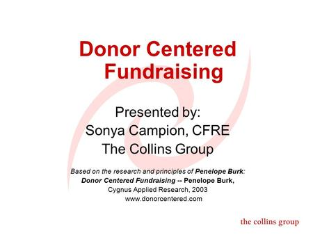 Donor Centered Fundraising Presented by: Sonya Campion, CFRE The Collins Group Based on the research and principles of Penelope Burk: Donor Centered Fundraising.