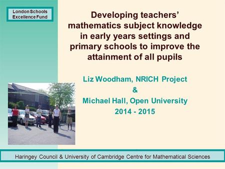 Developing teachers' mathematics subject knowledge in early years settings and primary schools to improve the attainment of all pupils Liz Woodham, NRICH.