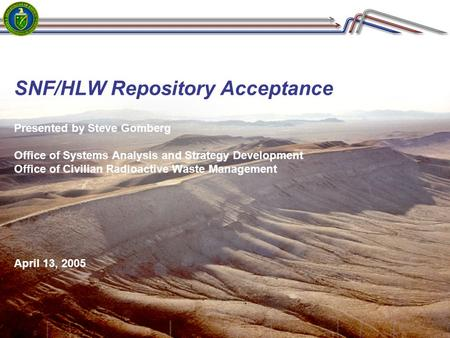 SNF/HLW Repository Acceptance Presented by Steve Gomberg Office of Systems Analysis and Strategy Development Office of Civilian Radioactive Waste Management.