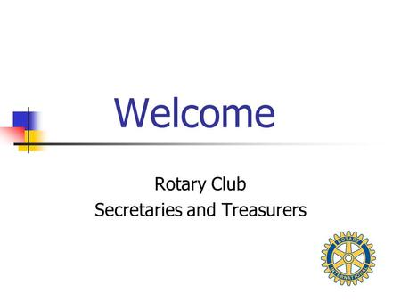 Welcome Rotary Club Secretaries and Treasurers. Introductions Name. How many years a Rotarian. Rotary Club you are from. How many members in your club.