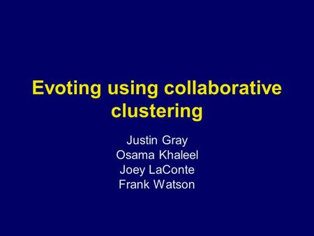 Evoting using collaborative clustering Justin Gray Osama Khaleel Joey LaConte Frank Watson.
