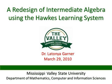A Redesign of Intermediate Algebra using the Hawkes Learning System Dr. Latonya Garner March 29, 2010 Mississippi Valley State University Department of.