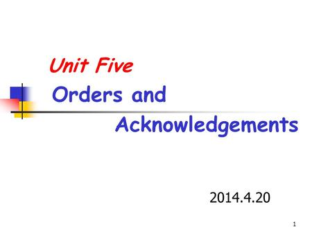 1 Unit Five Orders and Acknowledgements 2014.4.20.