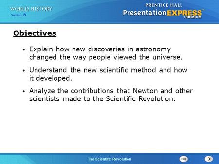 Objectives Explain how new discoveries in astronomy changed the way people viewed the universe. Understand the new scientific method and how it developed.