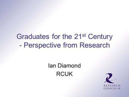 Graduates for the 21 st Century - Perspective from Research Ian Diamond RCUK.