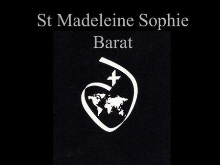 St Madeleine Sophie Barat. Madeleine Sophie Barat was born on the 12th of December in 1779. That is over 200 years ago.