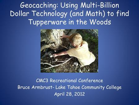 Geocaching: Using Multi-Billion Dollar Technology (and Math) to find Tupperware in the Woods CMC3 Recreational Conference Bruce Armbrust- Lake Tahoe Community.
