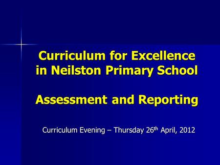 Curriculum for Excellence in Neilston Primary School Assessment and Reporting Curriculum Evening – Thursday 26 th April, 2012.