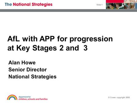 © Crown copyright 2008 Slide 1 AfL with APP for progression at Key Stages 2 and 3 Alan Howe Senior Director National Strategies.