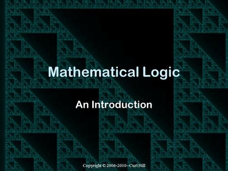 Copyright © 2006-2010 - Curt Hill Mathematical Logic An Introduction.