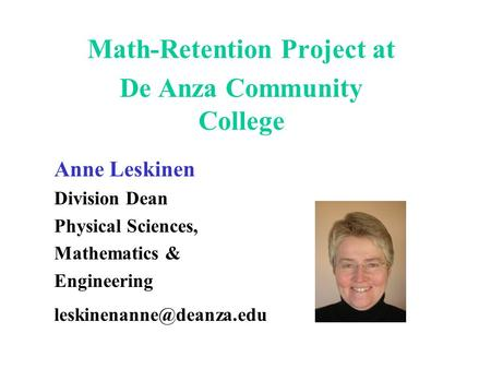 Math-Retention Project at De Anza Community College Anne Leskinen Division Dean Physical Sciences, Mathematics & Engineering