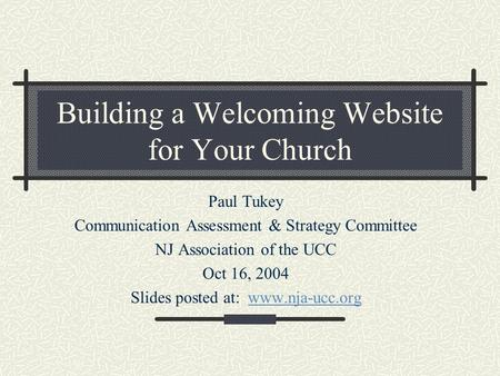 Building a Welcoming Website for Your Church Paul Tukey Communication Assessment & Strategy Committee NJ Association of the UCC Oct 16, 2004 Slides posted.