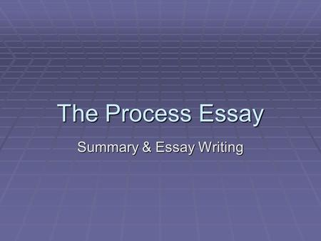 The Process Essay Summary & Essay Writing. What is a process?  A process essay explains how to do something or how something occurs.  An obvious example.