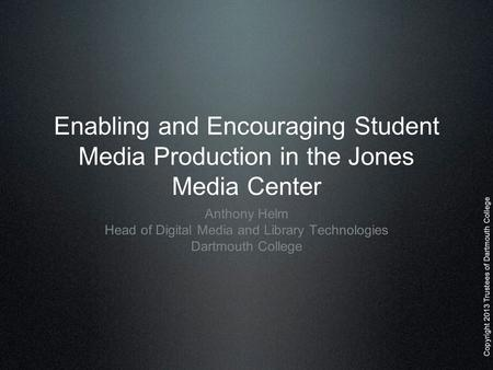 Copyright 2013 Trustees of Dartmouth College Enabling and Encouraging Student Media Production in the Jones Media Center Anthony Helm Head of Digital Media.