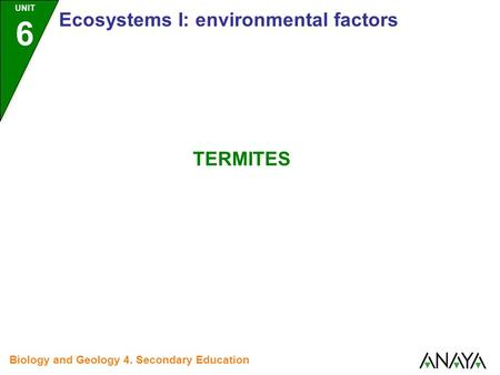UNIT 6 Ecosystems I: environmental factors Biology and Geology 4. Secondary Education TERMITES.