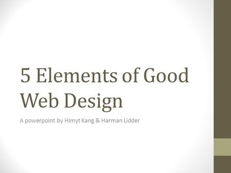 5 Elements of Good Web Design A powerpoint by Himyt Kang & Harman Lidder.