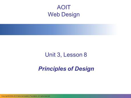 Unit 3, Lesson 8 Principles of Design AOIT Web Design Copyright © 2008–2013 National Academy Foundation. All rights reserved.