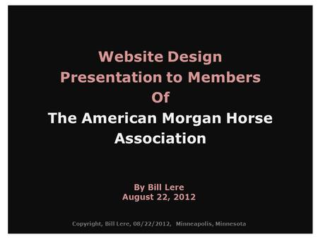 Website Design Presentation to Members Of The American Morgan Horse Association By Bill Lere August 22, 2012 Copyright, Bill Lere, 08/22/2012, Minneapolis,