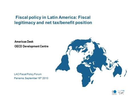 Americas Desk OECD Development Centre LAC Fiscal Policy Forum Panama, September 16 th 2010 Fiscal policy in Latin America: Fiscal legitimacy and net tax/benefit.