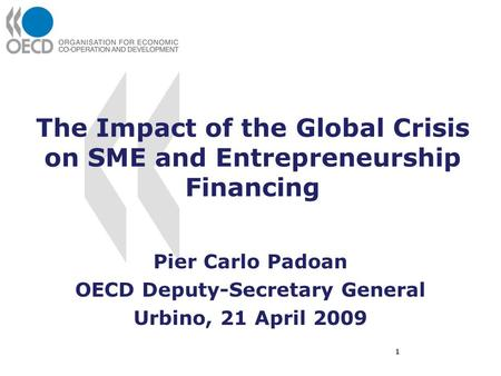 The Impact of the Global Crisis on SME and Entrepreneurship Financing Pier Carlo Padoan OECD Deputy-Secretary General Urbino, 21 April 2009 1.