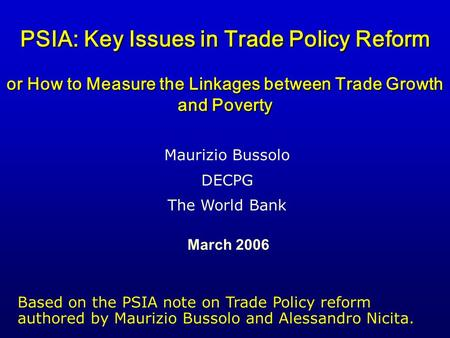 PSIA: Key Issues in Trade Policy Reform or How to Measure the Linkages between Trade Growth and Poverty March 2006 Maurizio Bussolo DECPG The World Bank.