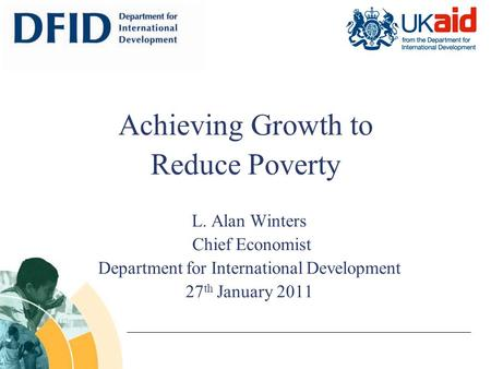 L. Alan Winters Chief Economist Department for International Development 27 th January 2011 Achieving Growth to Reduce Poverty.