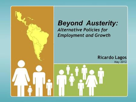 Beyond Austerity: Alternative Policies for Employment and Growth Ricardo Lagos May 2012.
