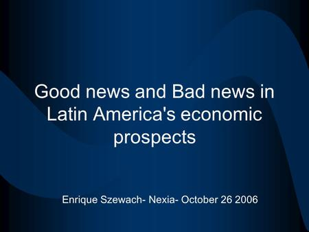 Good news and Bad news in Latin America's economic prospects Enrique Szewach- Nexia- October 26 2006.