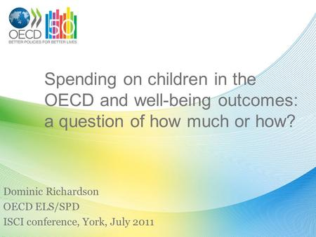 Spending on children in the OECD and well-being outcomes: a question of how much or how? Dominic Richardson OECD ELS/SPD ISCI conference, York, July 2011.