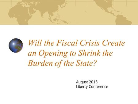 Will the Fiscal Crisis Create an Opening to Shrink the Burden of the State? August 2013 Liberty Conference.