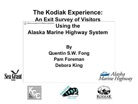 The Kodiak Experience: An Exit Survey of Visitors Using the Alaska Marine Highway System By Quentin S.W. Fong Pam Foreman Debora King.