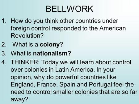 BELLWORK 1.How do you think other countries under foreign control responded to the American Revolution? 2. What is a colony? 3.What is nationalism? 4.THINKER: