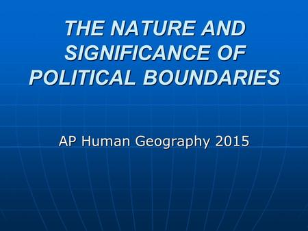 THE NATURE AND SIGNIFICANCE OF POLITICAL BOUNDARIES AP Human Geography 2015.