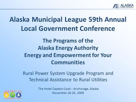 Alaska Municipal League 59th Annual Local Government Conference The Programs of the Alaska Energy Authority Energy and Empowerment for Your Communities.
